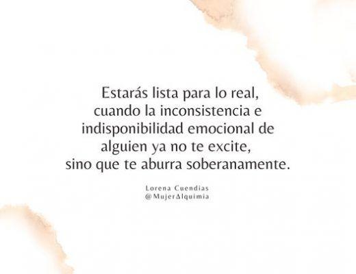 Estarás lista para lo real, cuando la inconsistencia e indisponibilidad emocional de alguien, ya no te excite, sino que te aburra soberanamente